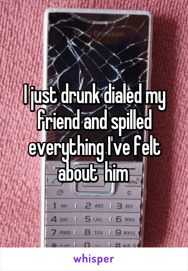 I just drunk dialed my friend and spilled everything I've felt about  him