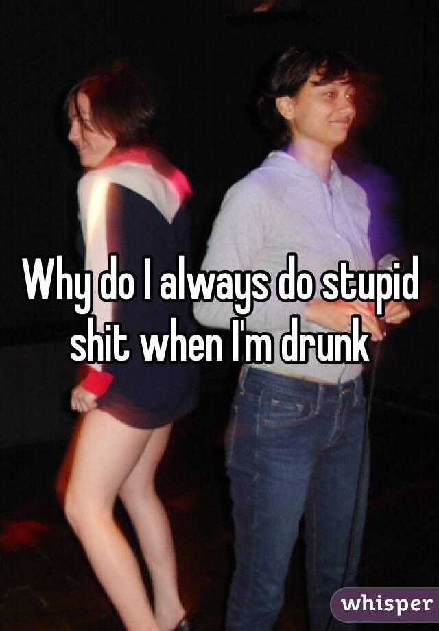 Why do I always do stupid shit when I'm drunk
