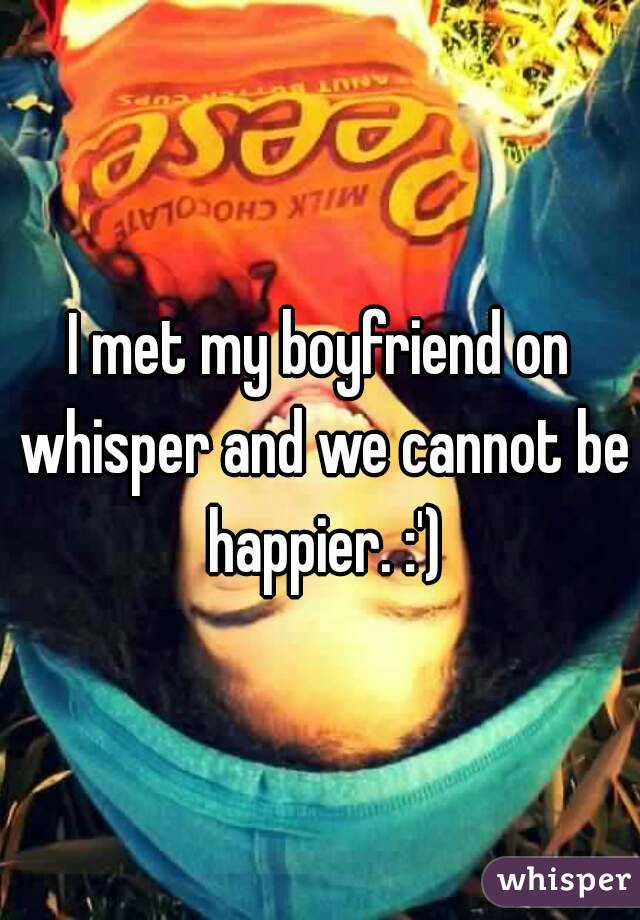 I met my boyfriend on whisper and we cannot be happier. :')