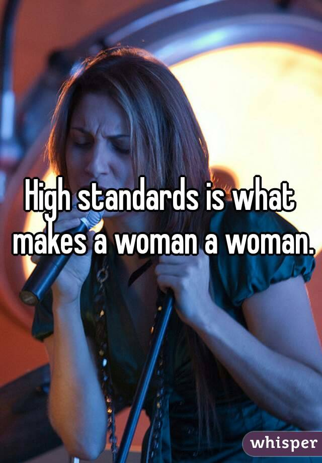 High standards is what makes a woman a woman.