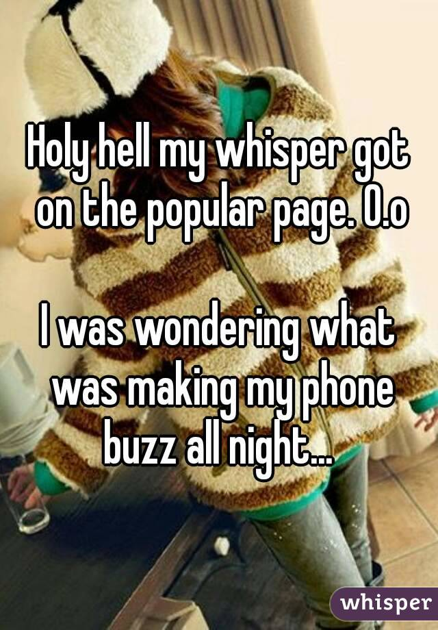 Holy hell my whisper got on the popular page. O.o  I was wondering what was making my phone buzz all night...