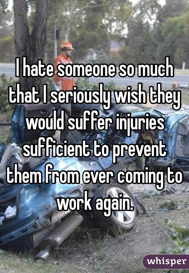 I hate someone so much that I seriously wish they would suffer injuries sufficient to prevent them from ever coming to work again.