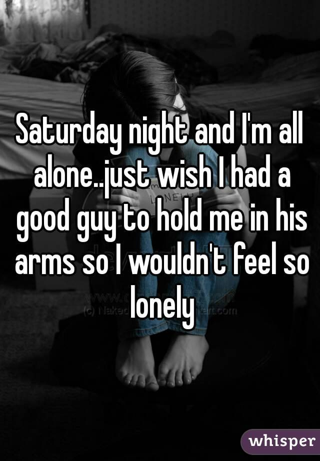 Saturday night and I'm all alone..just wish I had a good guy to hold me in his arms so I wouldn't feel so lonely
