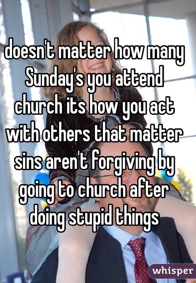 doesn't matter how many Sunday's you attend church its how you act with others that matter sins aren't forgiving by going to church after doing stupid things