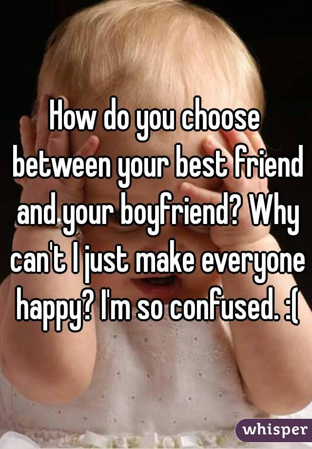 How do you choose between your best friend and your boyfriend? Why can't I just make everyone happy? I'm so confused. :(