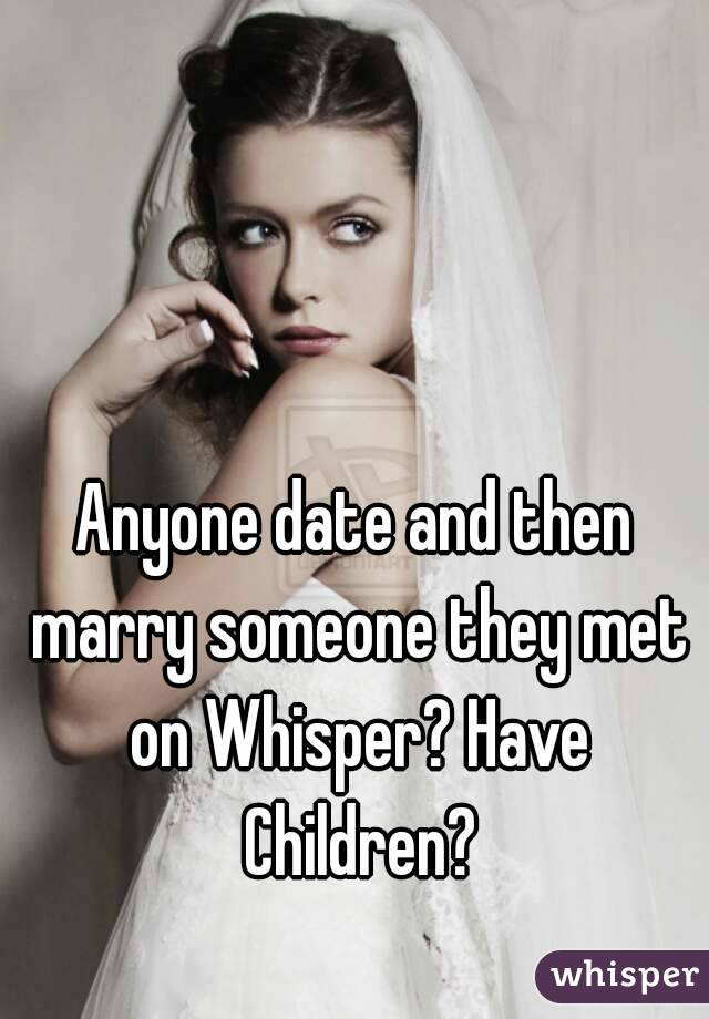 Anyone date and then marry someone they met on Whisper? Have Children?