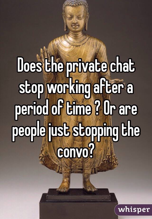 Does the private chat stop working after a period of time ? Or are people just stopping the convo?