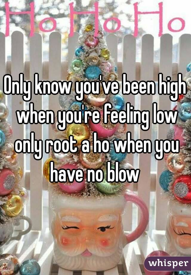 Only know you've been high when you're feeling low only root a ho when you have no blow