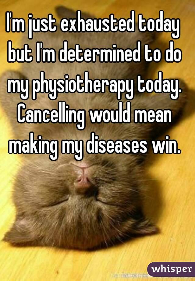 I'm just exhausted today but I'm determined to do my physiotherapy today. Cancelling would mean making my diseases win.