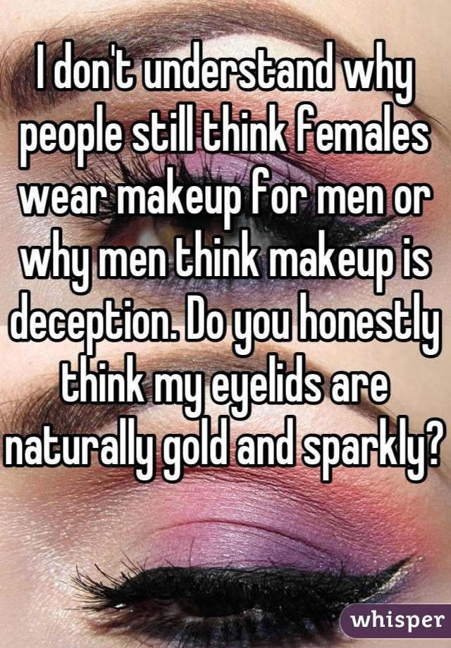 I don't understand why people still think females wear makeup for men or why men think makeup is deception. Do you honestly think my eyelids are naturally gold and sparkly?