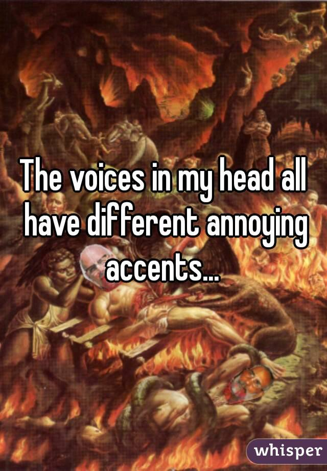 The voices in my head all have different annoying accents...