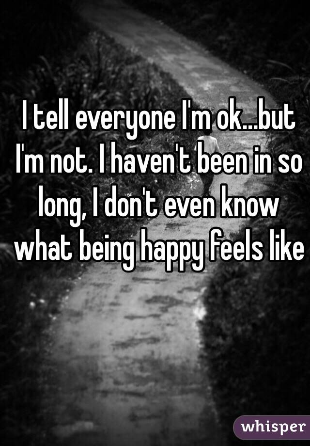 I tell everyone I'm ok...but I'm not. I haven't been in so long, I don't even know what being happy feels like