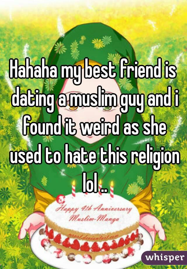 Hahaha my best friend is dating a muslim guy and i found it weird as she used to hate this religion lol ..