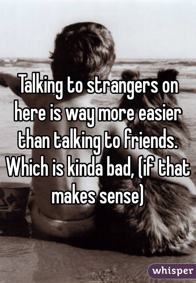 Talking to strangers on here is way more easier than talking to friends. Which is kinda bad, (if that makes sense)