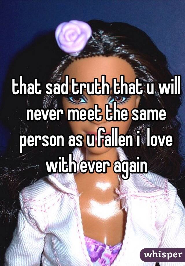 that sad truth that u will never meet the same person as u fallen i  love with ever again