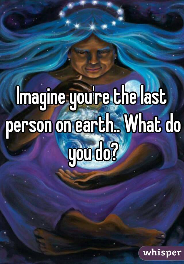 Imagine you're the last person on earth.. What do you do?