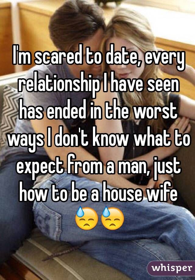 I'm scared to date, every relationship I have seen has ended in the worst ways I don't know what to expect from a man, just how to be a house wife 😓😓
