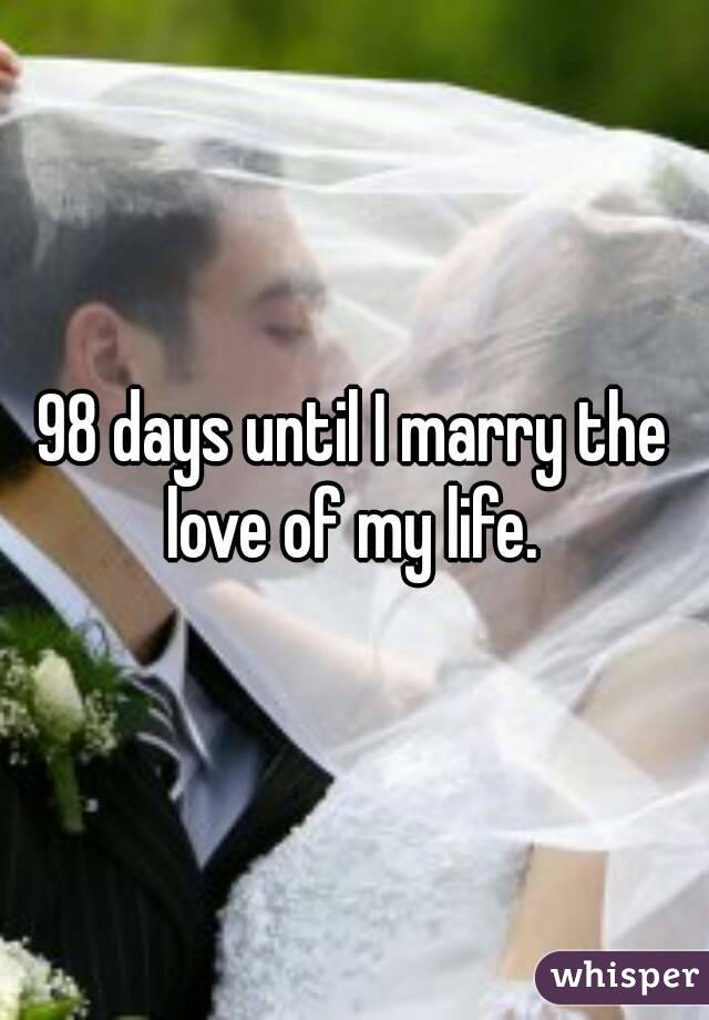 98 days until I marry the love of my life.