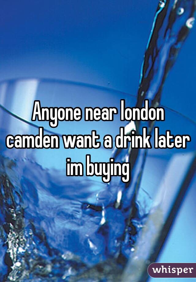 Anyone near london camden want a drink later im buying