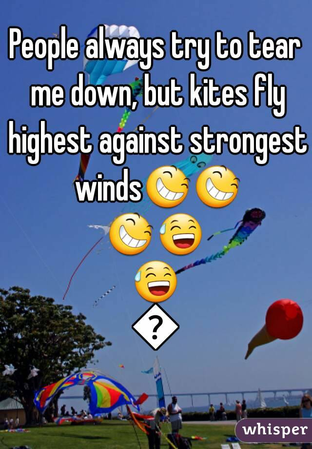 People always try to tear me down, but kites fly highest against strongest winds😆😆😆😅😅😆
