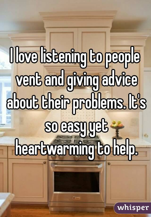 I love listening to people vent and giving advice about their problems. It's so easy yet heartwarming to help.