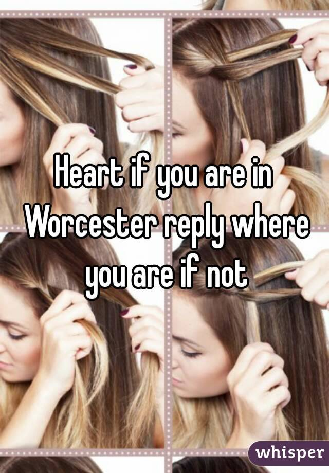 Heart if you are in Worcester reply where you are if not