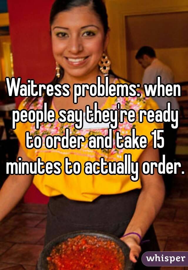 Waitress problems: when people say they're ready to order and take 15 minutes to actually order.