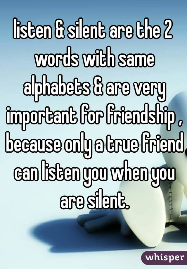 listen & silent are the 2 words with same alphabets & are very important for friendship , because only a true friend can listen you when you are silent.