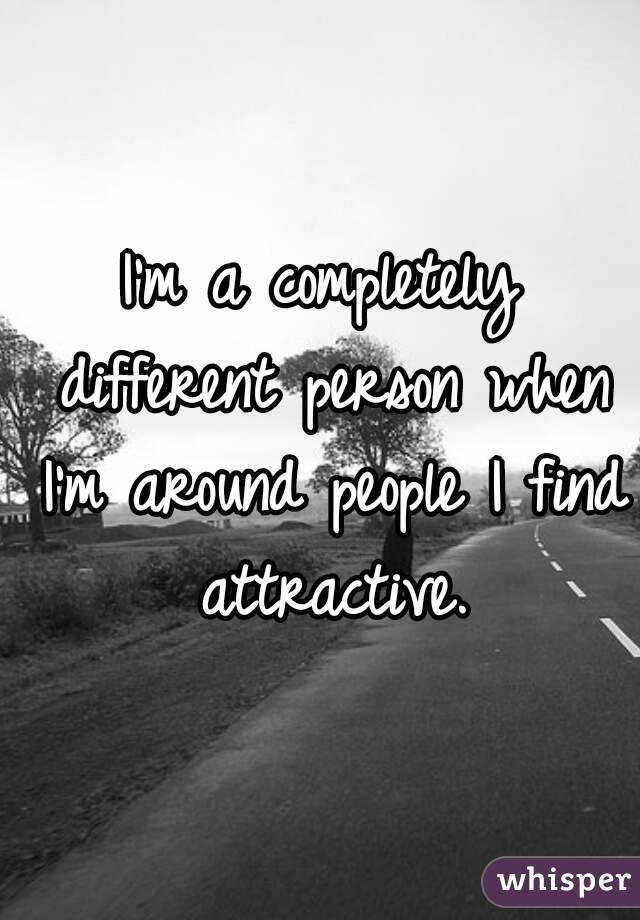 I'm a completely different person when I'm around people I find attractive.