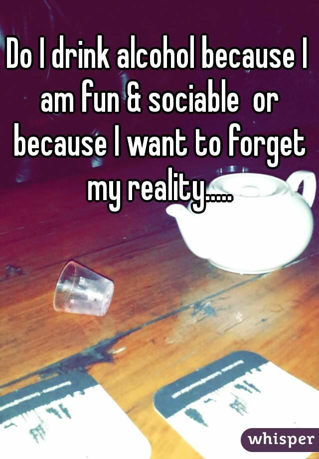 Do I drink alcohol because I am fun & sociable  or because I want to forget my reality.....