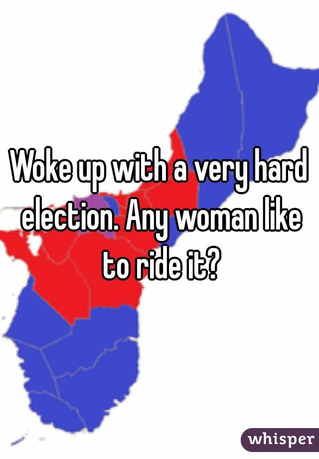 Woke up with a very hard election. Any woman like to ride it?