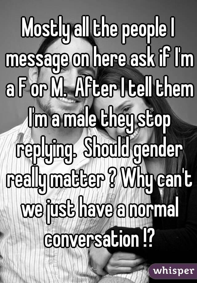 Mostly all the people I message on here ask if I'm a F or M.  After I tell them I'm a male they stop replying.  Should gender really matter ? Why can't we just have a normal conversation !?