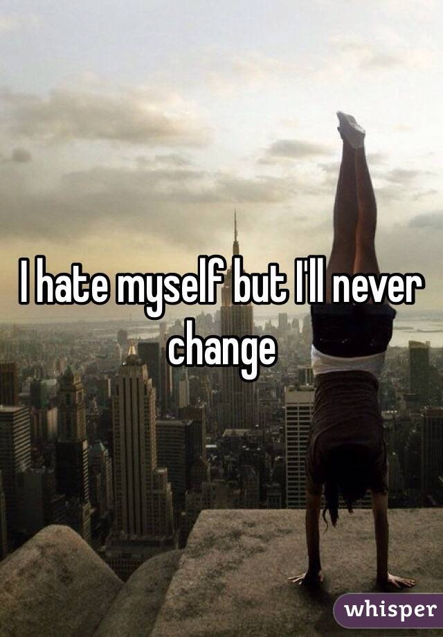 I hate myself but I'll never change