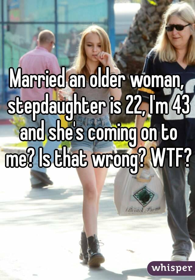 Married an older woman, stepdaughter is 22, I'm 43 and she's coming on to me? Is that wrong? WTF?