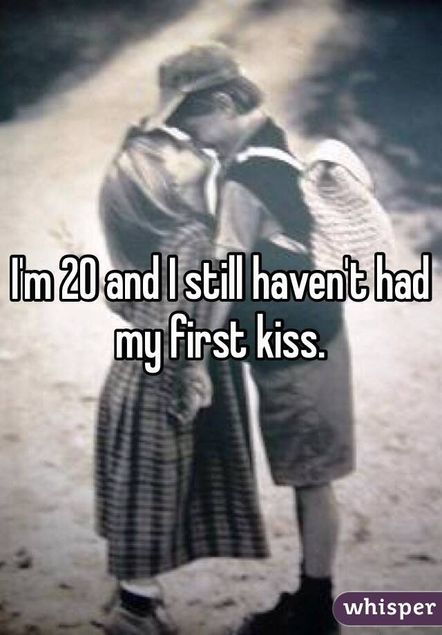 I'm 20 and I still haven't had my first kiss.