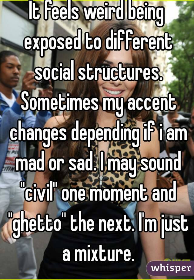 "It feels weird being exposed to different social structures. Sometimes my accent changes depending if i am mad or sad. I may sound ""civil"" one moment and ""ghetto"" the next. I'm just a mixture."