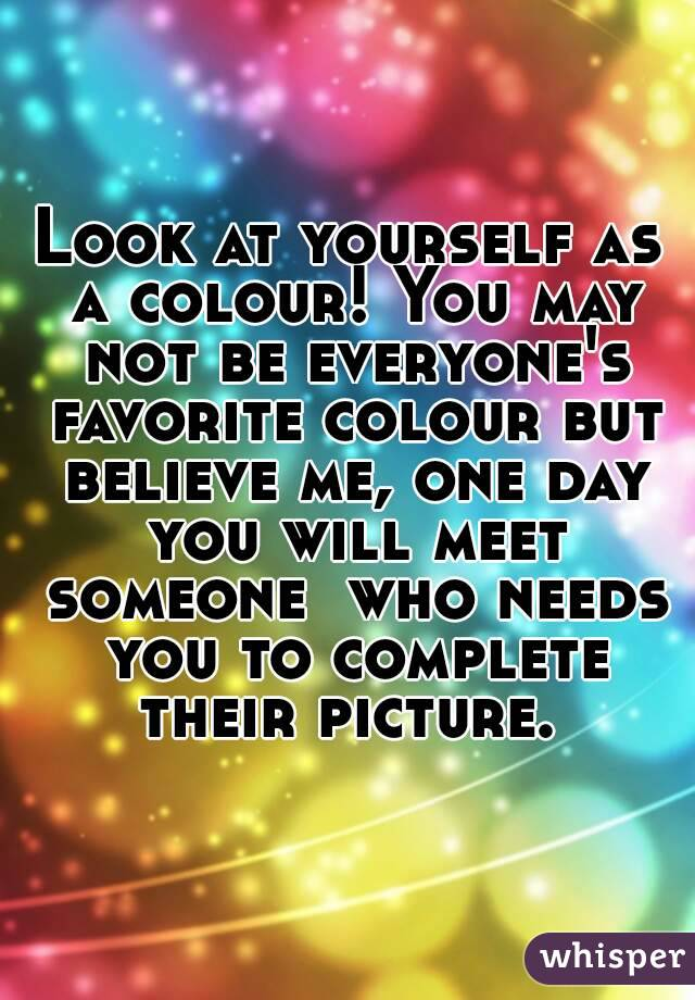 Look at yourself as a colour! You may not be everyone's favorite colour but believe me, one day you will meet someone  who needs you to complete their picture.