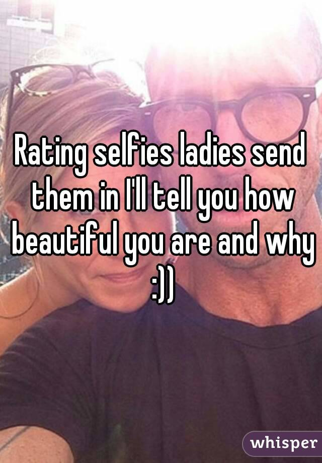 Rating selfies ladies send them in I'll tell you how beautiful you are and why :))