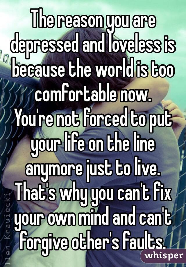 The reason you are depressed and loveless is because the world is too comfortable now. You're not forced to put your life on the line anymore just to live. That's why you can't fix your own mind and can't forgive other's faults.
