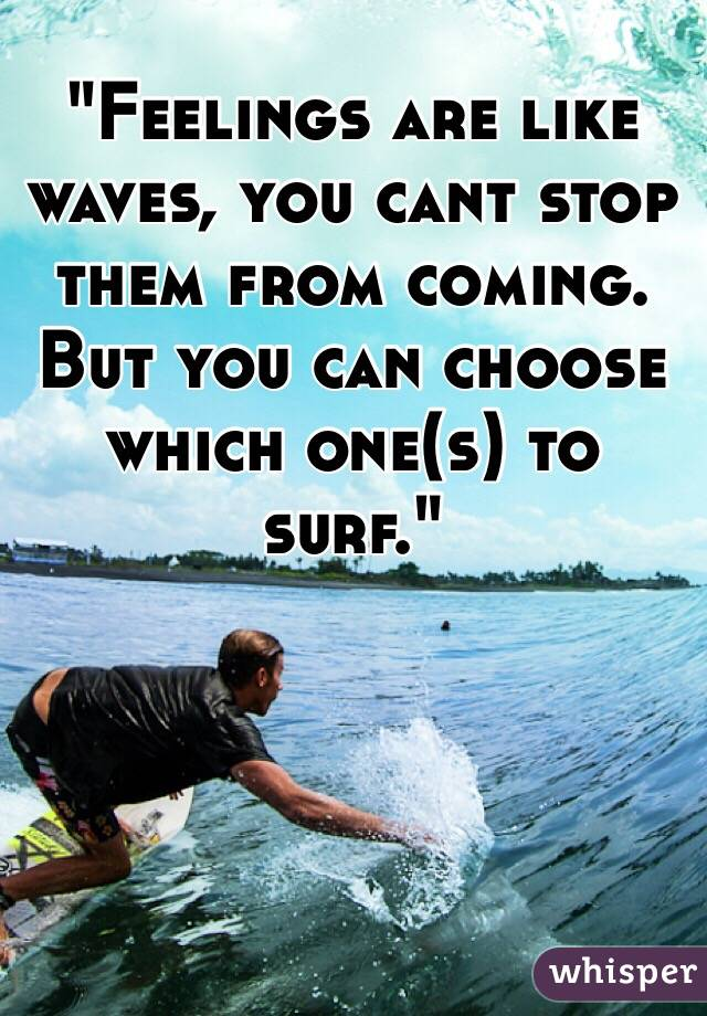 """Feelings are like waves, you cant stop them from coming. But you can choose which one(s) to surf."""