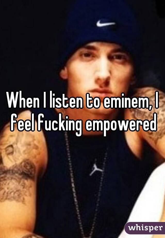 When I listen to eminem, I feel fucking empowered