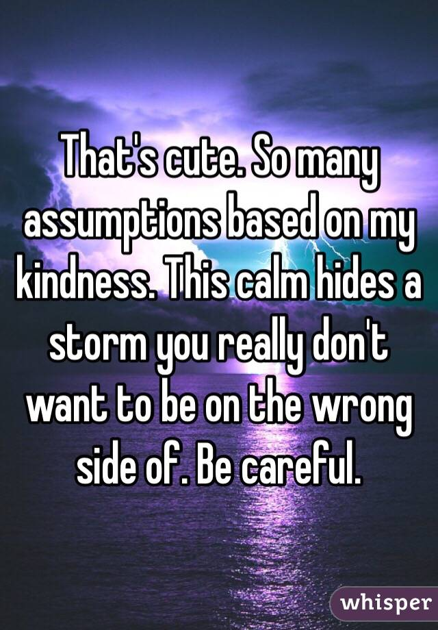 That's cute. So many assumptions based on my kindness. This calm hides a storm you really don't want to be on the wrong side of. Be careful.
