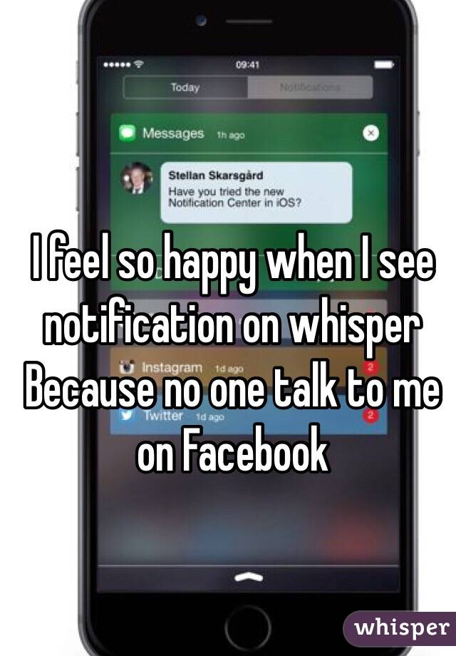 I feel so happy when I see notification on whisper Because no one talk to me on Facebook