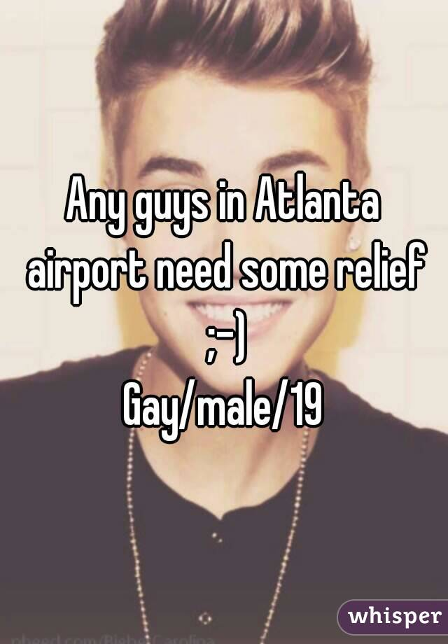 Any guys in Atlanta airport need some relief ;-) Gay/male/19