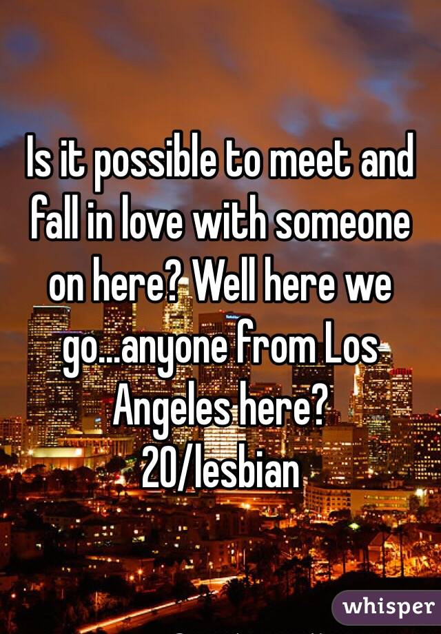 Is it possible to meet and fall in love with someone on here? Well here we go...anyone from Los Angeles here? 20/lesbian