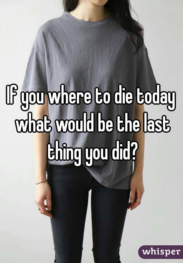 If you where to die today what would be the last thing you did?