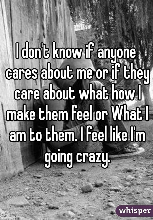 I don't know if anyone cares about me or if they care about what how I make them feel or What I am to them. I feel like I'm going crazy.