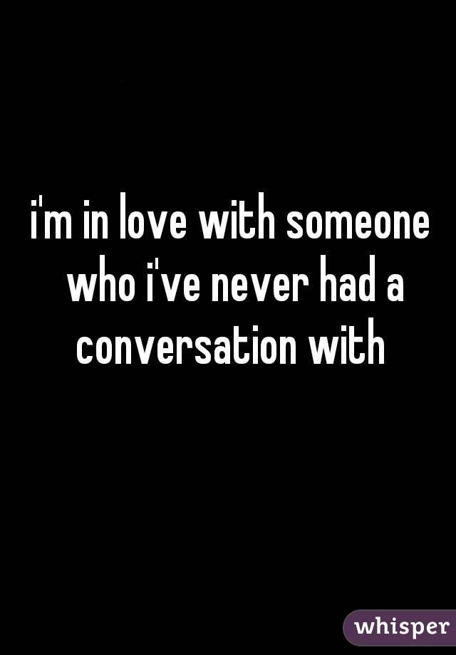 i'm in love with someone who i've never had a conversation with