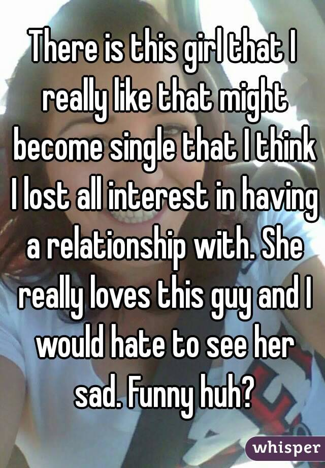 There is this girl that I really like that might become single that I think I lost all interest in having a relationship with. She really loves this guy and I would hate to see her sad. Funny huh?