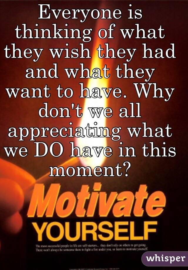 Everyone is thinking of what they wish they had and what they want to have. Why don't we all appreciating what we DO have in this moment?